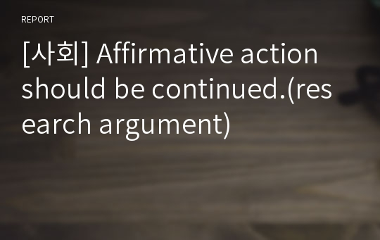 [사회] Affirmative action should be continued.(research argument)