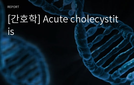 [간호학] Acute cholecystitis