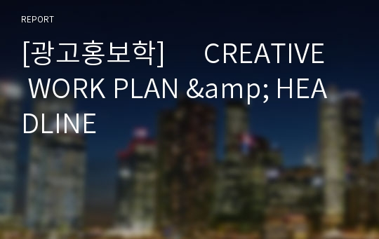 [광고홍보학]      CREATIVE WORK PLAN & HEADLINE