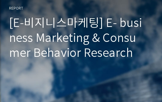 [E-비지니스마케팅] E- business Marketing & Consumer Behavior Research