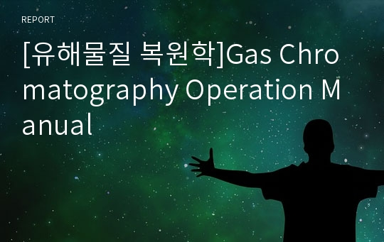 [유해물질 복원학]Gas Chromatography Operation Manual