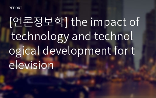 [언론정보학] the impact of technology and technological development for television
