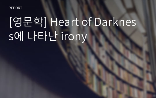 [영문학] Heart of Darkness에 나타난 irony