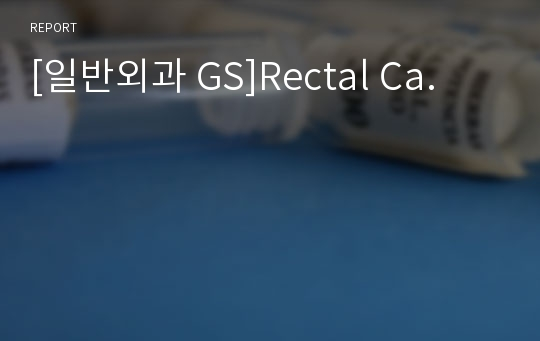 [일반외과 GS]Rectal Ca.