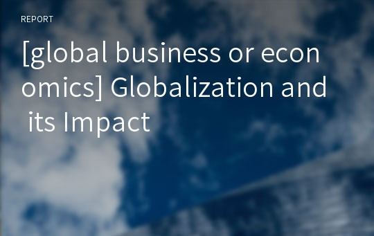 [global business or economics] Globalization and its Impact