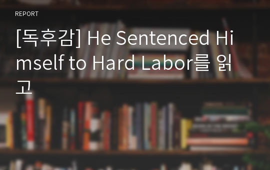 [독후감] He Sentenced Himself to Hard Labor를 읽고