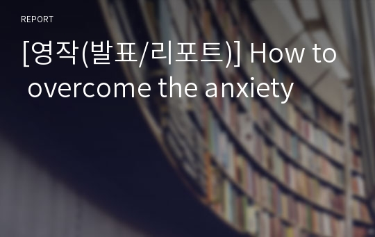 [영작(발표/리포트)] How to overcome the anxiety