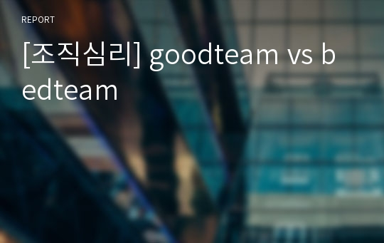 [조직심리] goodteam vs bedteam