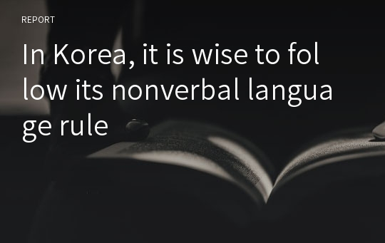 In Korea, it is wise to follow its nonverbal language rule