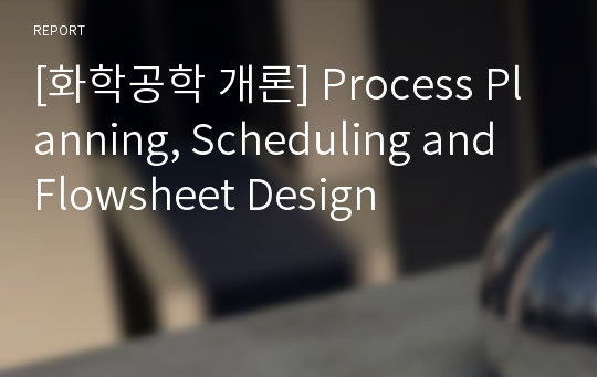 [화학공학 개론] Process Planning, Scheduling and Flowsheet Design