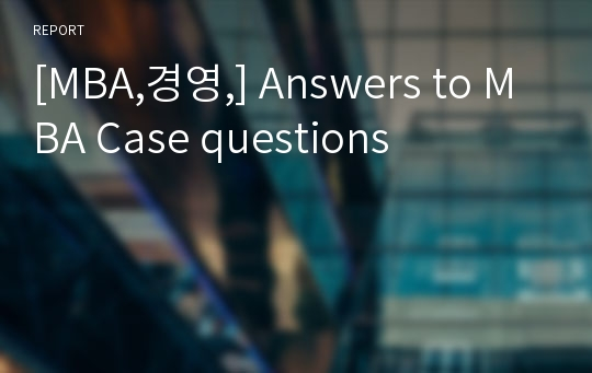 [MBA,경영,] Answers to MBA Case questions