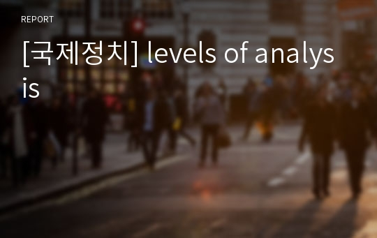[국제정치] levels of analysis