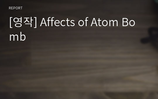 [영작] Affects of Atom Bomb