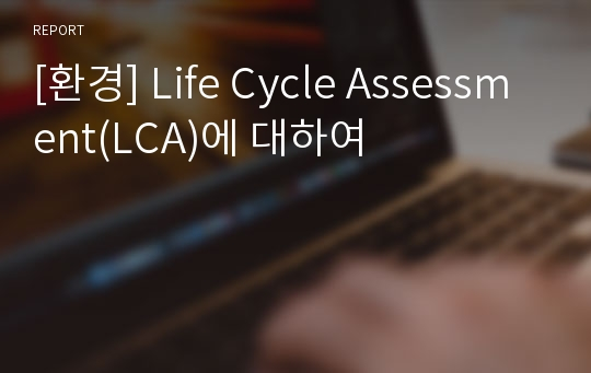 [환경] Life Cycle Assessment(LCA)에 대하여