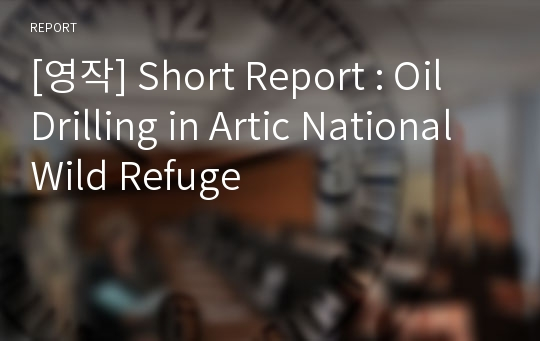 [영작] Short Report : Oil Drilling in Artic National Wild Refuge
