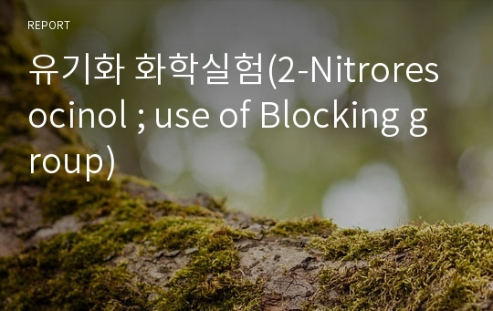 유기화 화학실험(2-Nitroresocinol ; use of Blocking group)