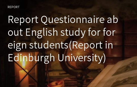 Report Questionnaire about English study for foreign students(Report in Edinburgh University)