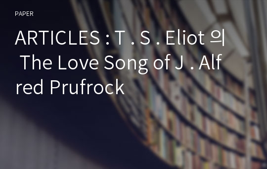 ARTICLES : T . S . Eliot 의 The Love Song of J . Alfred Prufrock