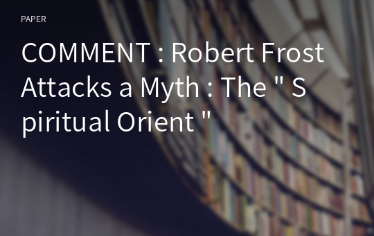 "COMMENT : Robert Frost Attacks a Myth : The "" Spiritual Orient """