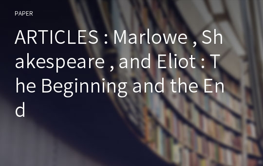 ARTICLES : Marlowe , Shakespeare , and Eliot : The Beginning and the End