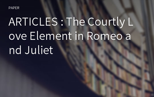 ARTICLES : The Courtly Love Element in Romeo and Juliet