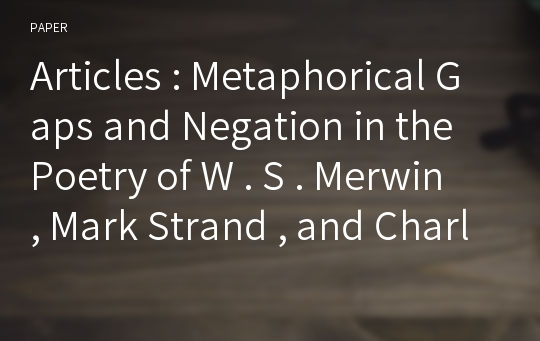 Articles : Metaphorical Gaps and Negation in the Poetry of W . S . Merwin , Mark Strand , and Charles Simic