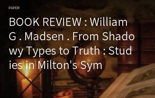BOOK REVIEW : William G . Madsen . From Shadowy Types to Truth : Studies in Milton's Symbolism