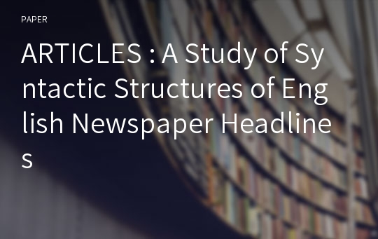 ARTICLES : A Study of Syntactic Structures of English Newspaper Headlines