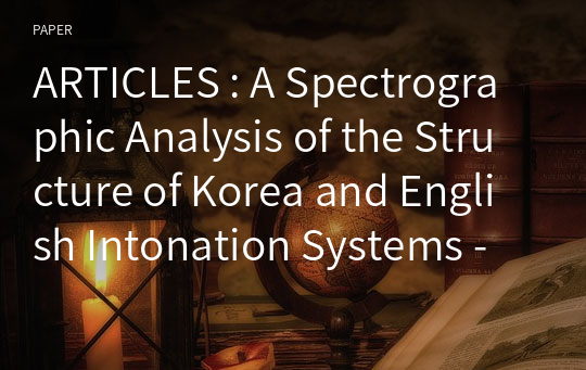 ARTICLES : A Spectrographic Analysis of the Structure of Korea and English Intonation Systems - A Comparative Study -