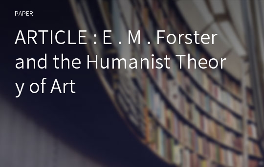 ARTICLE : E . M . Forster and the Humanist Theory of Art