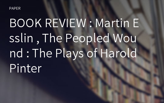 BOOK REVIEW : Martin Esslin , The Peopled Wound : The Plays of Harold Pinter