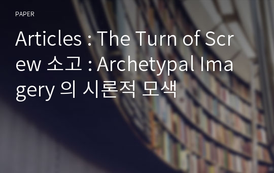Articles : The Turn of Screw 소고 : Archetypal Imagery 의 시론적 모색