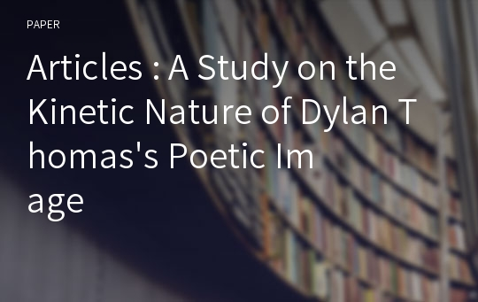 Articles : A Study on the Kinetic Nature of Dylan Thomas's Poetic Image