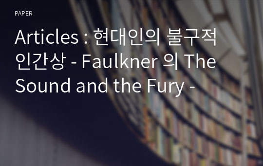 Articles : 현대인의 불구적 인간상 - Faulkner 의 The Sound and the Fury -
