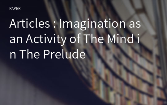 Articles : Imagination as an Activity of The Mind in The Prelude