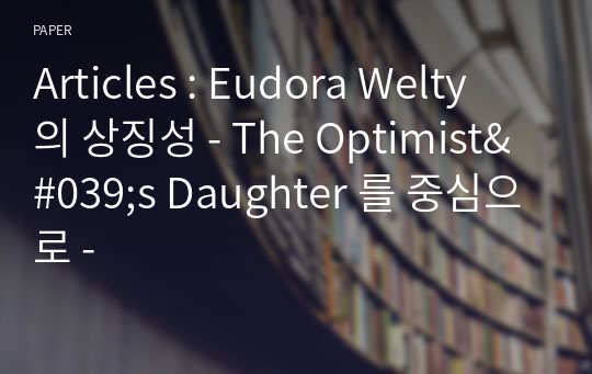 Articles : Eudora Welty 의 상징성 - The Optimist's Daughter 를 중심으로 -