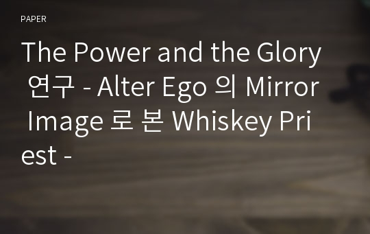 The Power and the Glory 연구 - Alter Ego 의 Mirror Image 로 본 Whiskey Priest -