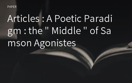 "Articles : A Poetic Paradigm : the "" Middle "" of Samson Agonistes"