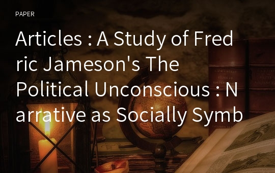 Articles : A Study of Fredric Jameson's The Political Unconscious : Narrative as Socially Symbolic Act