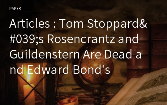 "Articles : Tom Stoppard's Rosencrantz and Guildenstern Are Dead and Edward Bond's Lear : Modern "" Contaminations "" of Shakespeare's Hamlet and King Lear"