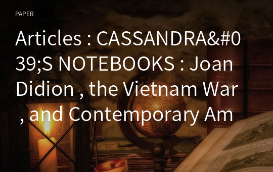 Articles : CASSANDRA'S NOTEBOOKS : Joan Didion , the Vietnam War , and Contemporary American Culture