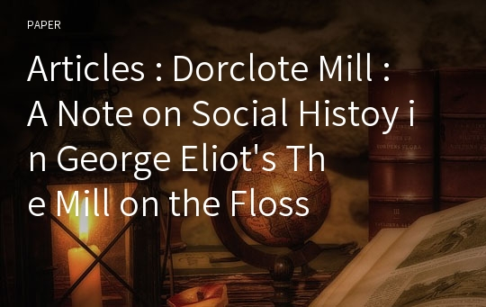 Articles : Dorclote Mill : A Note on Social Histoy in George Eliot's The Mill on the Floss