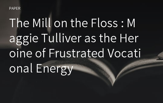 The Mill on the Floss : Maggie Tulliver as the Heroine of Frustrated Vocational Energy