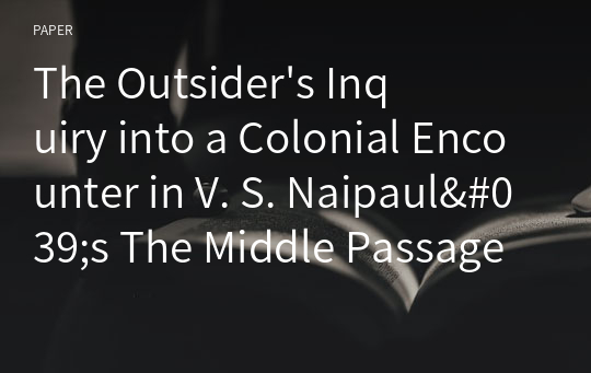 The Outsider's Inquiry into a Colonial Encounter in V. S. Naipaul's The Middle Passage