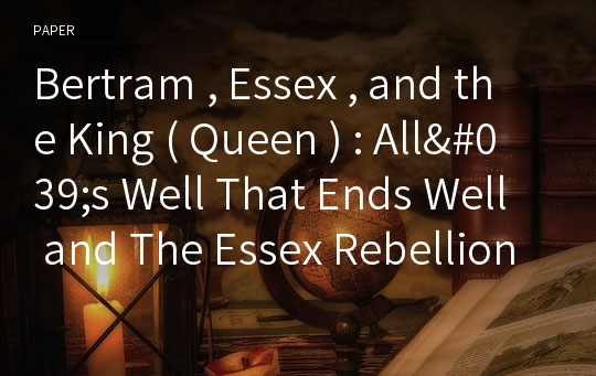 Bertram , Essex , and the King ( Queen ) : All's Well That Ends Well and The Essex Rebellion