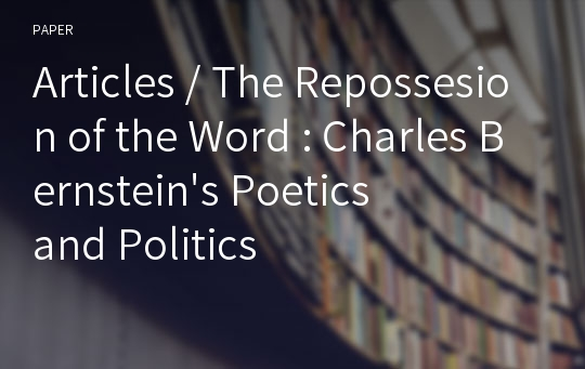 Articles / The Repossesion of the Word : Charles Bernstein's Poetics and Politics