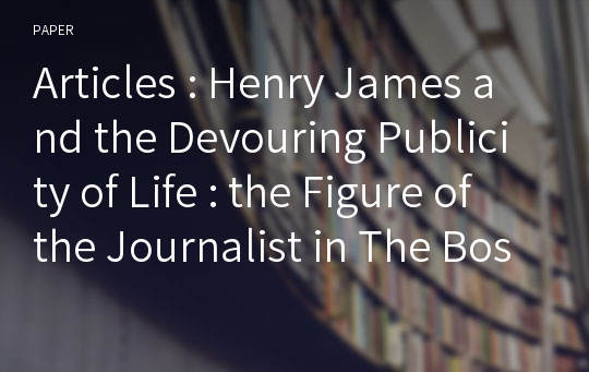 Articles : Henry James and the Devouring Publicity of Life : the Figure of the Journalist in The Bostonians