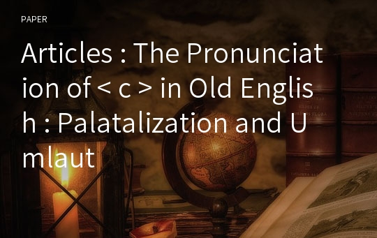 Articles : The Pronunciation of < c > in Old English : Palatalization and Umlaut