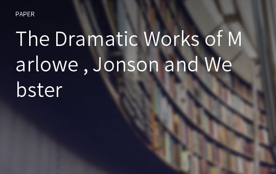 The Dramatic Works of Marlowe , Jonson and Webster