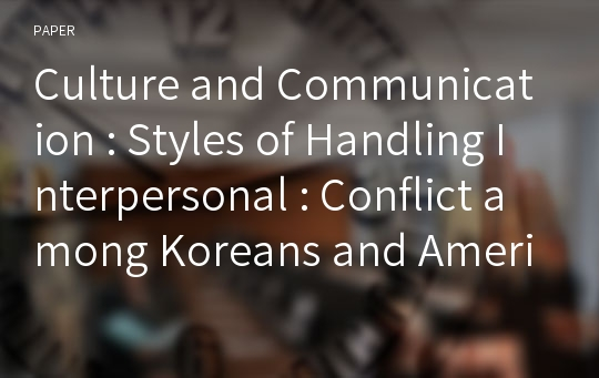 Culture and Communication : Styles of Handling Interpersonal : Conflict among Koreans and Americans